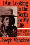 I Am Looking to the North for My Life: Sitting Bull 1876 - 1881 - Joseph Manzione
