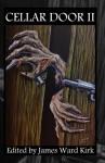 Cellar Door: Words of Beauty, Tales of Terror (Volume Two) - James Ward Kirk, Alex S. Johnson, Mathias Jansson, Dona Fox, D.J. Tyrer, Robert E. Petras, K.Z. Morano, Essel Pratt, Dale Hollin, Mike Jansen, Neil Baker, Michael Thomas Knight, Greg McWhorter, David Eccles, Matt Cowan, M.J. Sydney, David Perlmutter, Lee Forsythe, Justin
