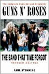 Guns N' Roses: The Band That Time Forgot: The Complete Unauthorised Biography - Paul Stenning