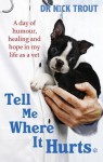 Tell Me Where It Hurts: A Day of Humour, Healing and Hope in My Life as a Vet - Nick Trout