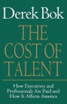 The Cost of Talent: How Executives And Professionals Are Paid And How It Affects America - Derek Bok
