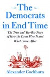 Democrats in End Time: The True & Terrible Story of How the Dems Blew it & What Comes After - Alexander Cockburn