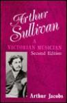 Arthur Sullivan: A Victorian Musician - Arthur Jacobs
