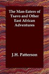 The Man-Eaters of Tsavo and Other East African Adventures - J.H. Patterson