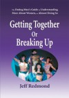 Getting Together Or Breaking Up: The Dating Man's Guide to Understanding More About Women, or Almost Doing So - Jeffrey Redmond