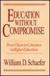 Education Without Compromise: From Chaos to Coherence in Higher Education - William D. Schaefer