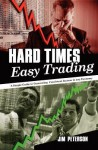 Hard Times Easy Trading: A Simple Guide to Generating Consistent Income in Any Economy. - Jim Peterson
