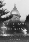 Notre Dame Vs. the Klan: How the Fighting Irish Defeated the Ku Klux Klan - Todd Tucker