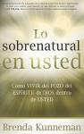Lo sobrenatural en usted: Como vivir del pozo del Espiritu de Dios dentro de usted - Brenda Kunneman
