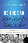 Be the Dad She Needs You to Be: The Indelible Imprint a Father Leaves on His Daughter's Life - Kevin Leman