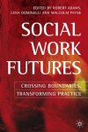 Social Work Futures: Crossing Boundaries, Transforming Practice - Robert Adams, Lena Dominelli