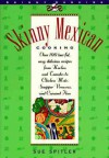 Skinny Mexican Cooking: Over 100 Low-Fat, Easy, Delicious Recipes From Nachos and Tamales to Chicken Mole, Snapper Vera Cruz, and Caramel Flan - Sue Spitler