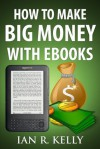 "How to Make Big Money with EBooks (Ian's ""How-To"" Series) - Ian Kelly"