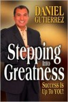 Stepping Into Greatness: Success Is Up to You! - Daniel Gutierrez