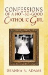 Confessions of a Not-So-Good Catholic Girl - Deanna R. Adams