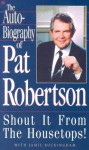 The Autobiography of Pat Robertson: Shout It from the Housetops! - Pat Robertson, Jamie Buckingham