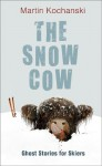 The Snow Cow: Ghost Stories For Skiers - Martin Kochanski