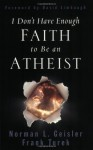 I Don't Have Enough Faith to Be an Atheist - David Limbaugh, Frank Turek, Norman L. Geisler