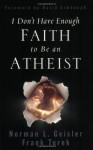 I Don't Have Enough Faith to Be an Atheist - Norman L. Geisler, Jason Jimenez