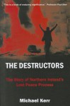 The Destructors: The Story of Northern Ireland's Lost Peace Process - Michael Kerr