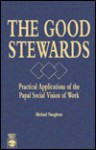 The Good Stewards: Practical Applications of the Papal Social Vision of Work - Michael J. Naughton