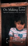 On Making Love: Spiritual Testimony to the Gift Life Is. - Jim Young