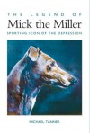 The Legend of Mick the Miller: Sporting Icon of the Depression - Michael Tanner