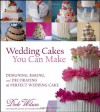 Wedding Cakes You Can Make: Designing, Baking, and Decorating the Perfect Wedding Cake - Dede Wilson