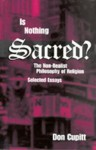 Is Nothing Sacred?: The Non-Realist Philosophy of Religion; Selected Essays - Don Cupitt