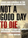 Not a Good Day to Die: The Untold Story of Operation Anaconda - Sean Naylor