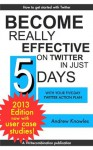 Become Really Effective on Twitter in Just 5 Days with Your Five-day Twitter Action Plan (Five-Day Action Plans) - Andrew Knowles