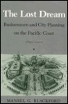 The Lost Dream: Businessmen and City Planning on the Pacific Coast, 1890-1920 - Mansel G. Blackford