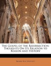 The Gospel of the Resurrection: Thoughts on Its Relation to Reason and History - Brooke Foss Westcott
