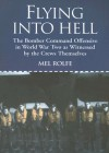 Flying Into Hell: The Bomber Command Offensive In World War Two As Witnessed By The Crews Themselves - Mel Rolfe