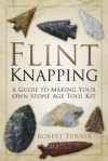 Flint Knapping: A Guide to Making Your Own Stone Age Tool Kit - Robert Turner