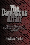 The Damascus Affair: 'Ritual Murder', Politics, and the Jews in 1840 - Jonathan Frankel