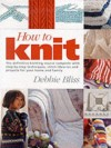 How to Knit: The Definitive Knitting Course Complete with Step-by-step Techniques, Stitch Libraries and Projects for Your Home and Family - Debbie Bliss