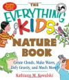 The Everything Kids' Nature Book: Create Clouds, Make Waves, Defy Gravity and Much More! (The Everything® Kids Series) - Kathiann M. Kowalski