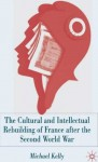 The Cultural and Intellectual Rebuilding of France after the Second World War: (1944-47) - Michael Kelly