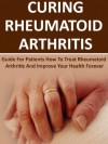 Curing Rheumatoid Arthritis: Guide For Patients How To Treat Rheumatoid Arthritis And Improve Your Health Forever (Rheumatoid Arthritis Books, Rheumatoid ... Rheumatoid Arthritis Plan To Win, Gout) - John Stevens