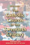 The Catholic Church in the Twentieth Century: Renewing and Reimaging the City of God - John Deedy