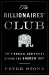 The Billionaires' Club: The Right�s Financial Godfathers and their Crusade to Shrink Government - Peter Stone
