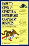 How to Open and Operate a Home-Based Carpentry Business: An Unabridged Guide - Charles R. Self