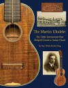 The Martin Ukulele: The Little Instrument That Helped Create a Guitar Giant - Thomas Walsh