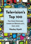 Television's Top 100: The Most-Watched American Broadcasts, 1960-2010 - Wesley Hyatt
