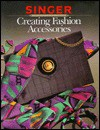 Creating Fashion Accessories - Singer Sewing Company, Cy Decosse Inc.