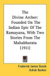 The Divine Archer: Founded on the Indian Epic of the Ramayana, with Two Stories from the Mahabharata (1911) - Frederick James Gould, Ashok K. Banker