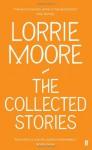 The Collected Stories of Lorrie Moore - Lorrie Moore