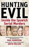 Hunting Evil: Inside the Ipswich Serial Murders - Paul Harrison, David Wilson