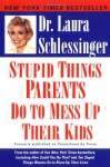 Stupid Things Parents Do To Mess Up Their Kids: Don't Have Them If You Won't Raise Them - Laura C. Schlessinger